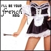 I'll be your french maid ;)
