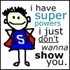I have super powers .. =P