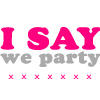 I SAY WE PARTY!!♥